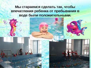 Мы стараемся сделать так, чтобы впечатления ребенка от пребывания в воде были