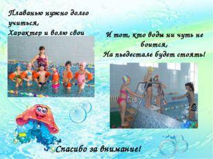 Плаванью нужно долго учиться, Характер и волю свои проявлять. И тот, кто воды