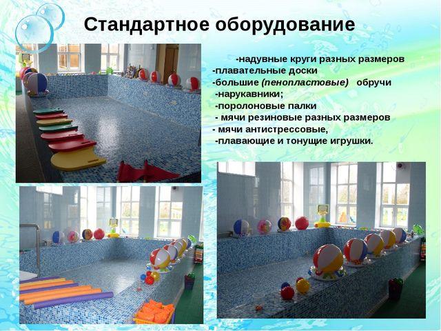Стандартное оборудование -надувные круги разных размеров -плавательные доски...