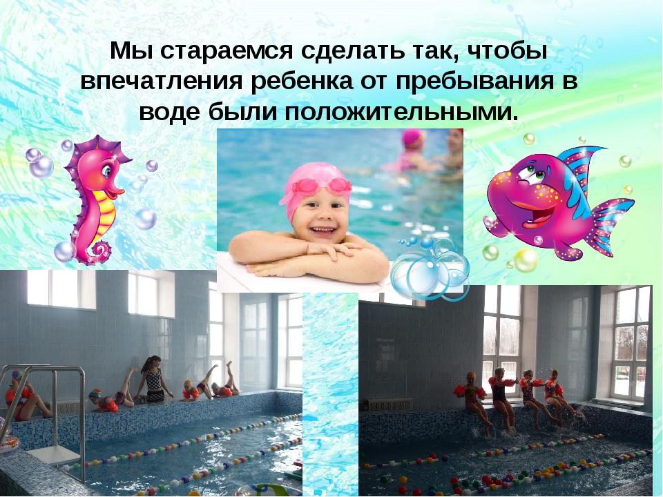 Мы стараемся сделать так, чтобы впечатления ребенка от пребывания в воде были...