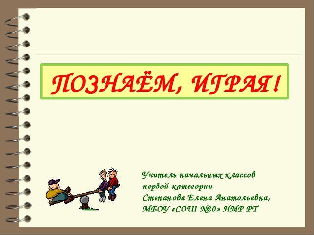ПОЗНАЁМ, ИГРАЯ! Учитель начальных классов первой категории Степанова Елена Ан...