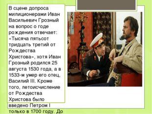 В сцене допроса милиционерами Иван Васильевич Грозный на вопрос о годе рожден