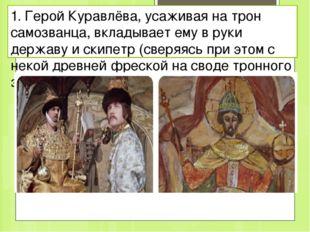 1. Герой Куравлёва, усаживая на трон самозванца, вкладывает ему в руки держав