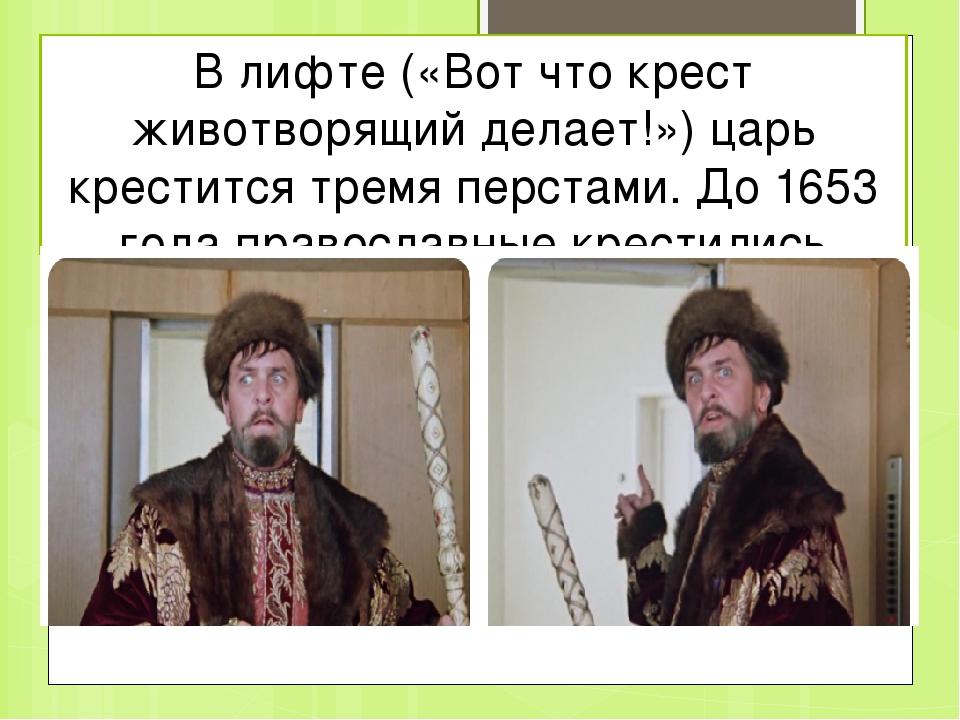 В лифте («Вот что крест животворящий делает!») царь крестится тремя перстами....