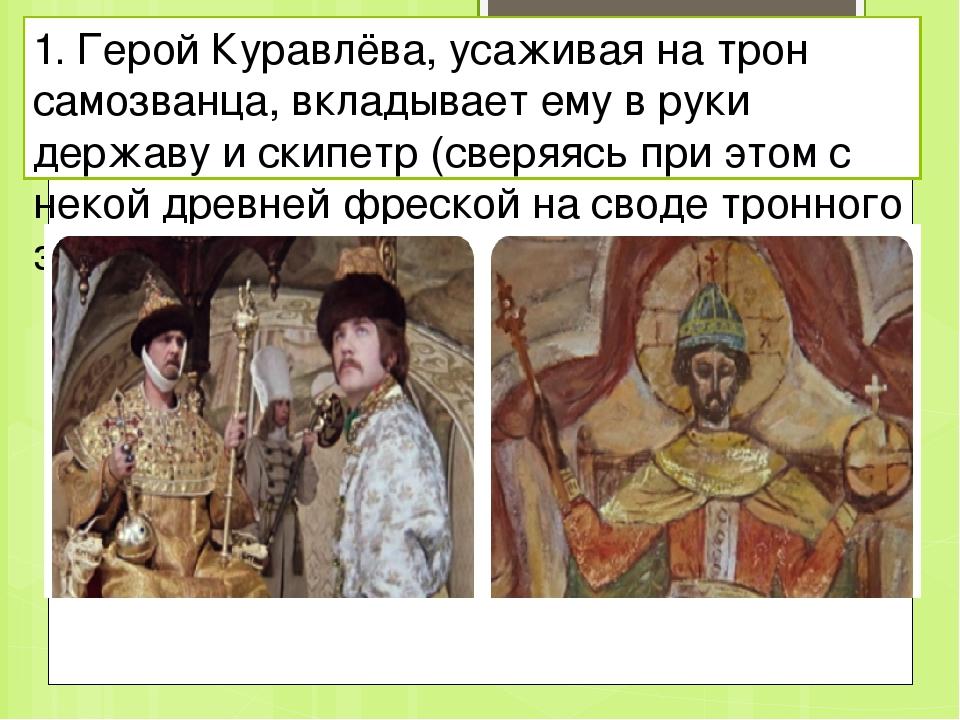 1. Герой Куравлёва, усаживая на трон самозванца, вкладывает ему в руки держав...