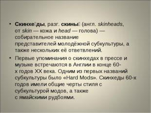 Скинхе́ды, разг.скины́(англ.skinheads, отskin— кожа иhead— голова) — с