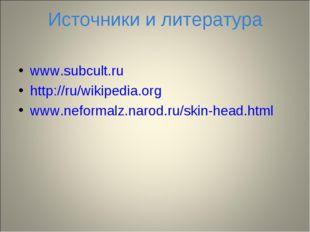Источники и литература www.subcult.ru http://ru/wikipedia.org www.neformalz.n