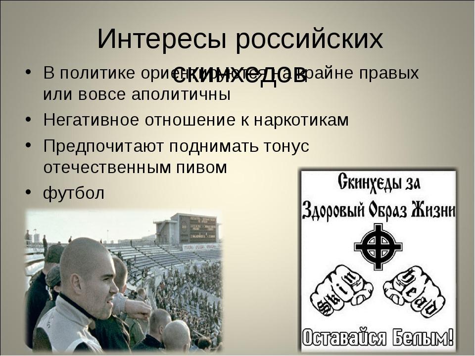 Интересы российских скинхедов В политике ориентируются на крайне правых или в...