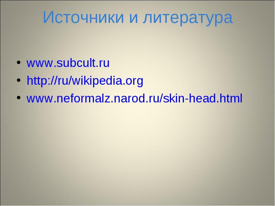 Источники и литература www.subcult.ru http://ru/wikipedia.org www.neformalz.n...