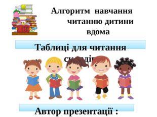 Автор презентації : Поспілько Тамара Валеріївна Алгоритм навчання читанню дит
