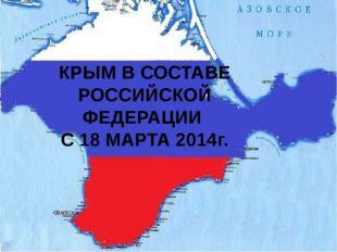 КРЫМ В СОСТАВЕ РОССИЙСКОЙ ФЕДЕРАЦИИ С 18 МАРТА 2014г.