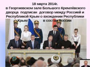 18 марта 2014г. вГеоргиевском зале Большого Кремлёвского дворца подписан