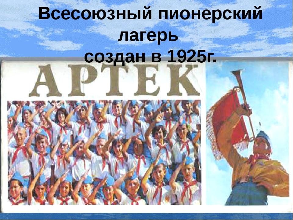 Всесоюзный пионерский лагерь создан в 1925г.