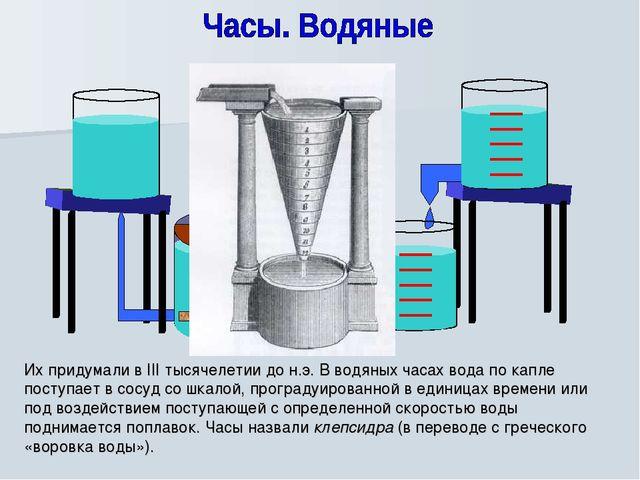 Их придумали в III тысячелетии до н.э. В водяных часах вода по капле поступае...