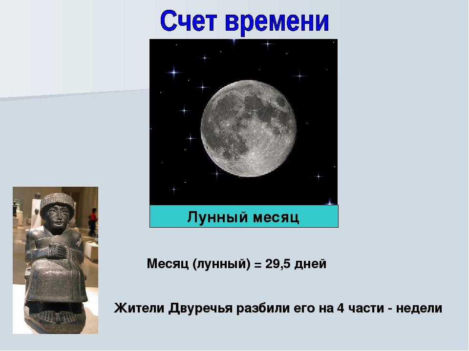 Месяц (лунный) = 29,5 дней Жители Двуречья разбили его на 4 части - недели Лу...