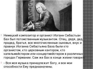 Немецкий композитор и органист Иоганн Себастьан Бах был потомственным музыка