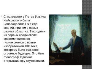 С молодости у Петра Ильича Чайковского была непреодолимая жажда знаний, прич