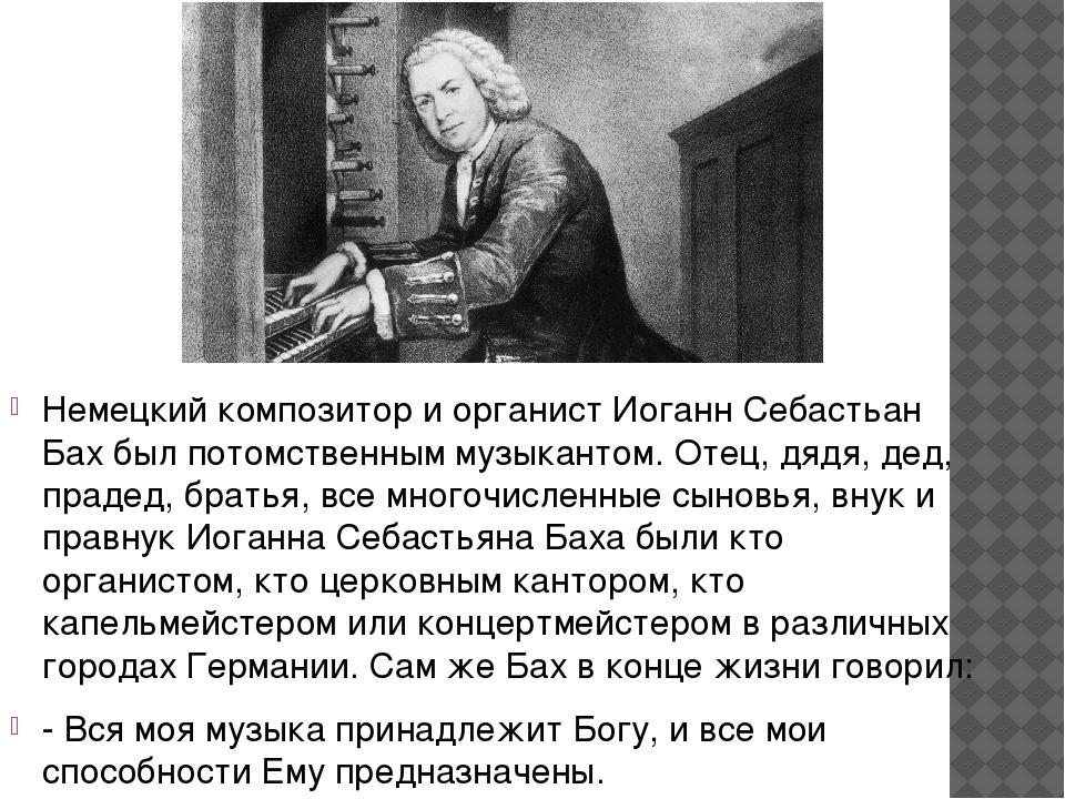 Немецкий композитор и органист Иоганн Себастьан Бах был потомственным музыка...
