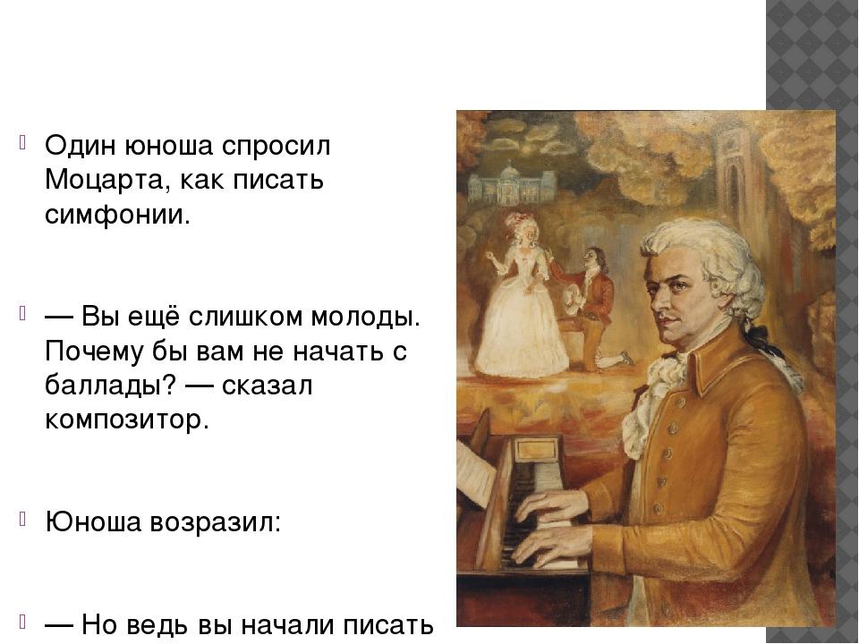 Один юноша спросил Моцарта, как писать симфонии. — Вы ещё слишком молоды. По...