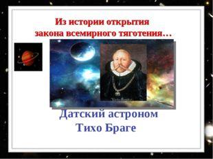 Датский астроном Тихо Браге Из истории открытия закона всемирного тяготения…