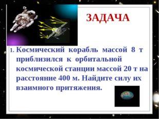 ЗАДАЧА Космический корабль массой 8 т приблизился к орбитальной космической с