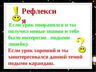 Рефлексия Если урок понравился и ты получил новые знания и тебе было интересн