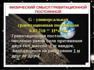 ФИЗИЧЕСКИЙ СМЫСЛ ГРАВИТАЦИОННОЙ ПОСТОЯННОЙ G - универсальная гравитационная п