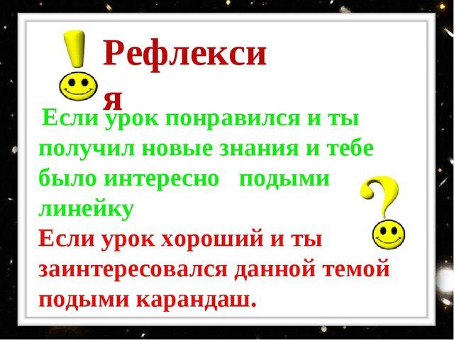 Рефлексия Если урок понравился и ты получил новые знания и тебе было интересн...