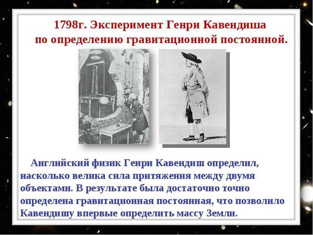 1798г. Эксперимент Генри Кавендиша по определению гравитационной постоянной....
