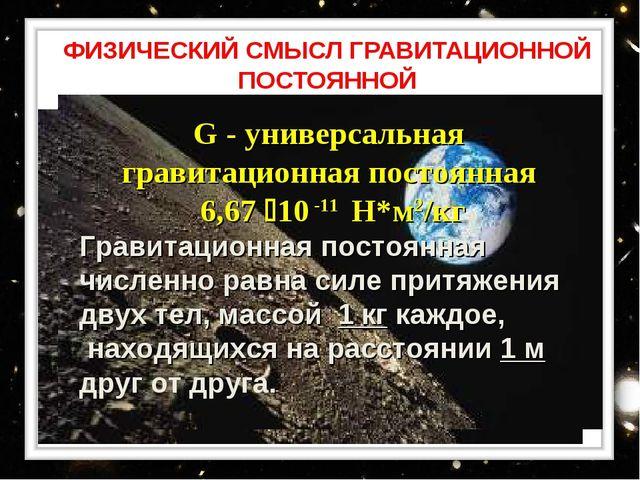 ФИЗИЧЕСКИЙ СМЫСЛ ГРАВИТАЦИОННОЙ ПОСТОЯННОЙ G - универсальная гравитационная п...