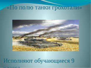 «По полю танки грохотали» Исполняют обучающиеся 9 класса