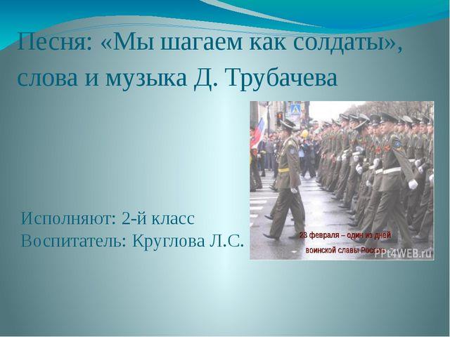 Песня: «Мы шагаем как солдаты», слова и музыка Д. Трубачева Исполняют: 2-й кл...