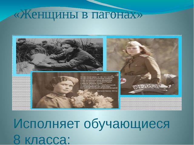 «Женщины в пагонах» Исполняет обучающиеся 8 класса: Хуснутдинова Ксения