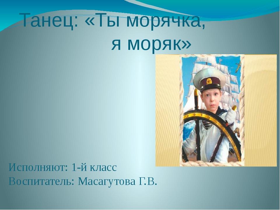 Танец: «Ты морячка, я моряк» Исполняют: 1-й класс Воспитатель: Масагутова Г.В.