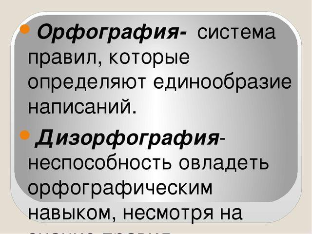 Орфография- система правил, которые определяют единообразие написаний. Дизор...