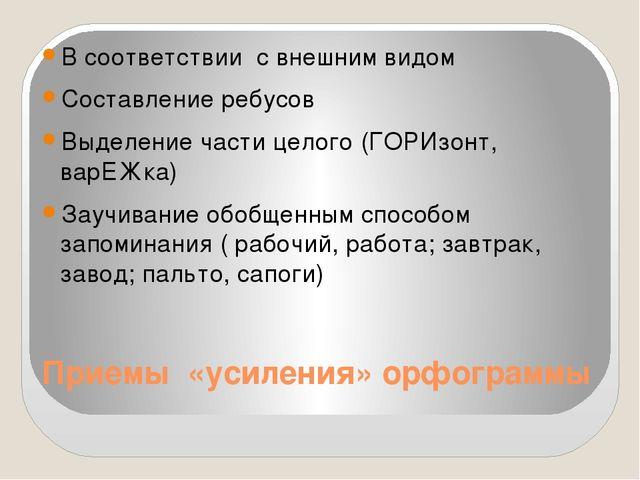 Приемы «усиления» орфограммы В соответствии с внешним видом Составление ребус...