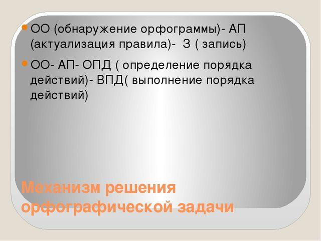 Механизм решения орфографической задачи ОО (обнаружение орфограммы)- АП (акту...