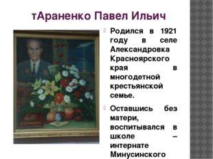 тАраненко Павел Ильич Родился в 1921 году в селе Александровка Красноярского