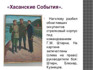 «Хасанские События». Наголову разбил обнаглевших оккупантов стрелковый корпу