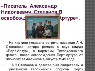 «Писатель Александр Николаевич Степанов В освобождённом Порт-Артуре». На карт