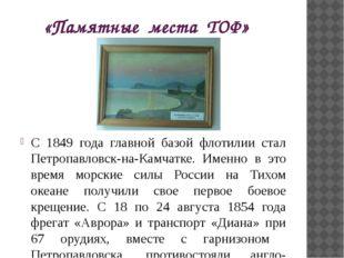 «Памятные места ТОФ» С 1849 года главной базой флотилии стал Петропавловск-на