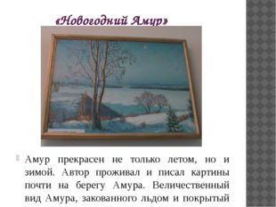 «Новогодний Амур» Амур прекрасен не только летом, но и зимой. Автор проживал