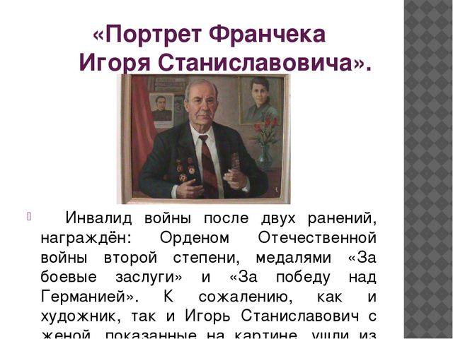 «Портрет Франчека Игоря Станиславовича». Инвалид войны после двух ранений, н...