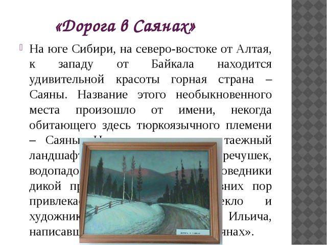 «Дорога в Саянах» На юге Сибири, на северо-востоке от Алтая, к западу от Байк...