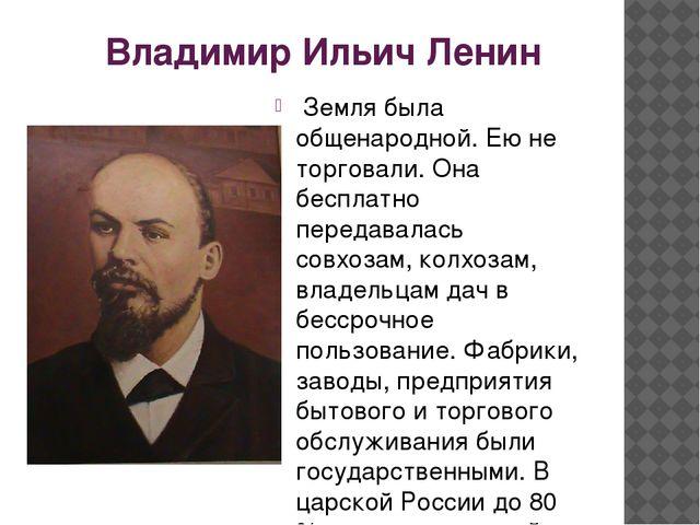 Владимир Ильич Ленин Земля была общенародной. Ею не торговали. Она бесплатно...