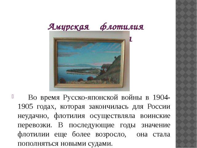 Амурская флотилия вчера и сегодня Во время Русско-японской войны в 1904-1905...