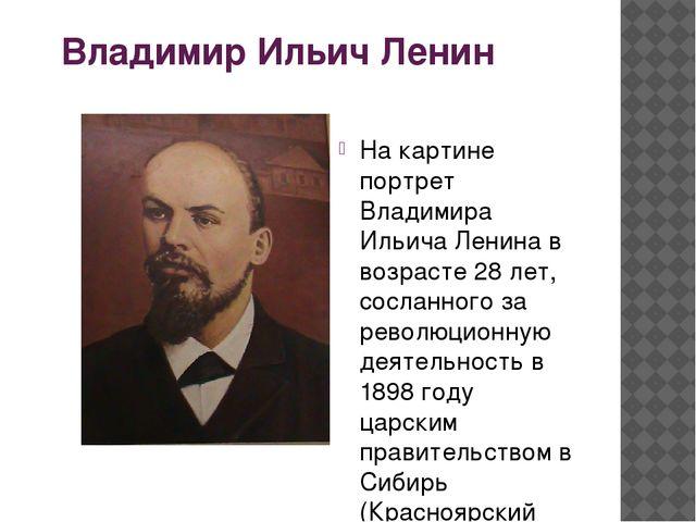 Владимир Ильич Ленин На картине портрет Владимира Ильича Ленина в возрасте 28...