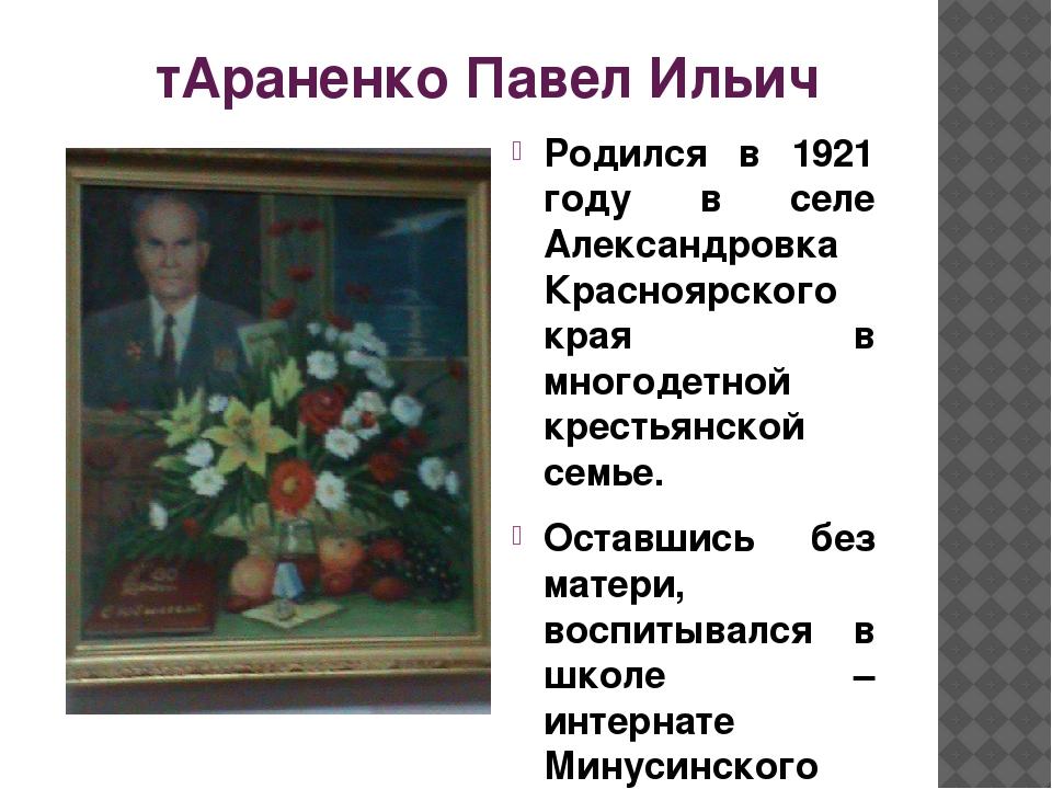 тАраненко Павел Ильич Родился в 1921 году в селе Александровка Красноярского...