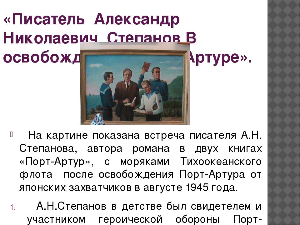 «Писатель Александр Николаевич Степанов В освобождённом Порт-Артуре». На карт...