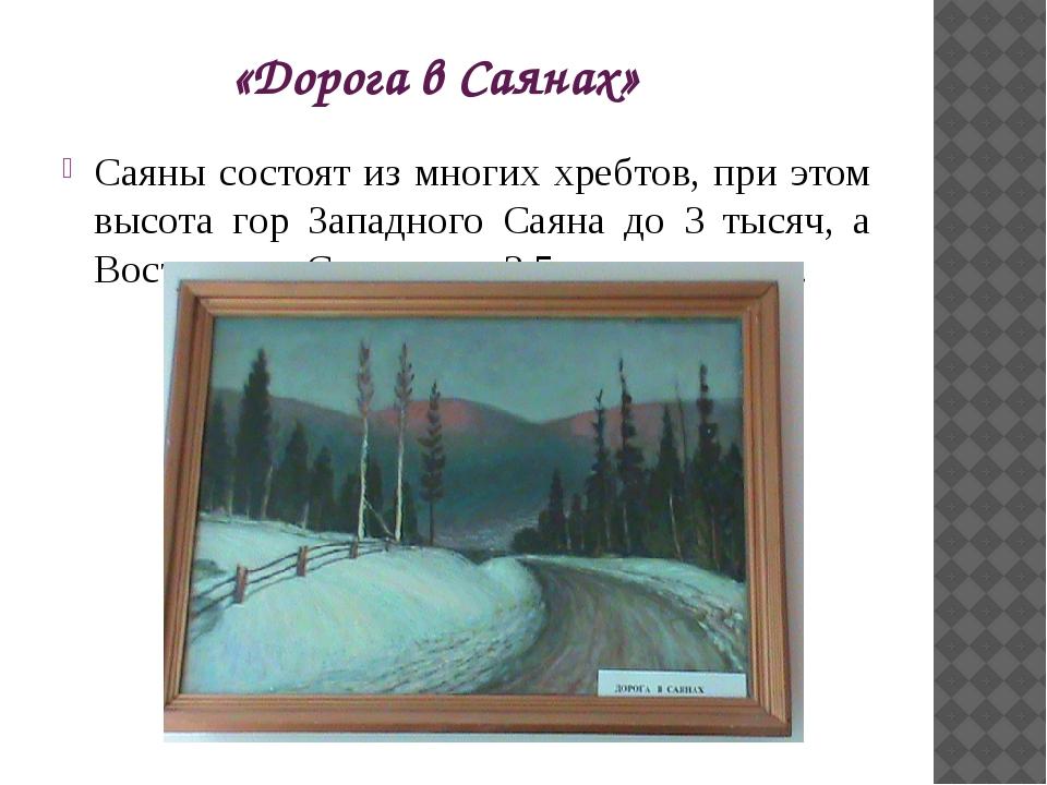 «Дорога в Саянах» Саяны состоят из многих хребтов, при этом высота гор Западн...